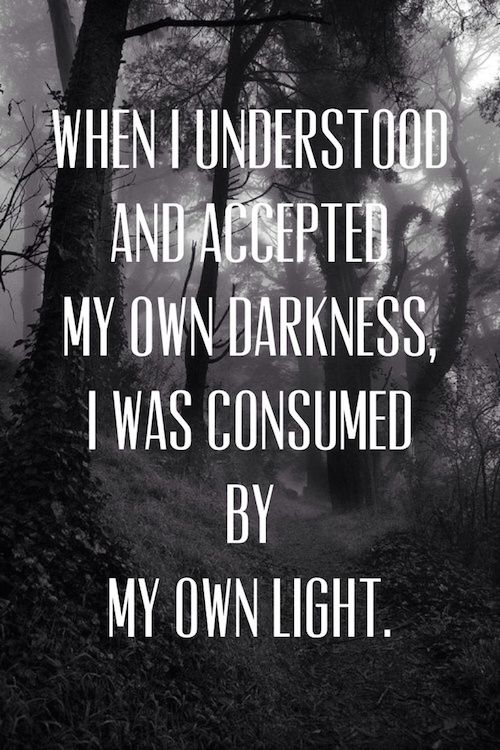 When I understood and accepted my own darkness, I was consumed by my own light.