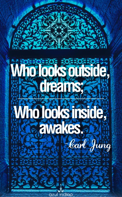 Who looks outside, dreams. Who looks inside, awakes. Quote from Jung.