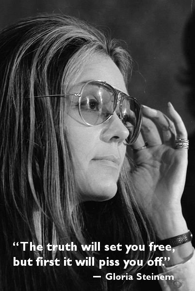 gloria steinem the truth will set you free, but first it will piss you off